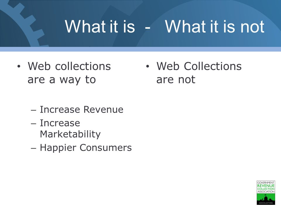 What it is - What it is not Web collections are a way to – Increase Revenue – Increase Marketability – Happier Consumers Web Collections are not
