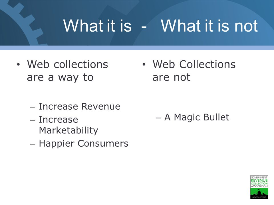 What it is - What it is not Web collections are a way to – Increase Revenue – Increase Marketability – Happier Consumers Web Collections are not – A Magic Bullet