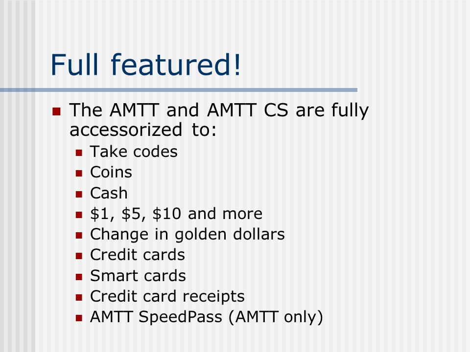 Full featured! The AMTT and AMTT CS are fully accessorized to: Take codes Coins Cash $1, $5, $10 and more Change in golden dollars Credit cards Smart