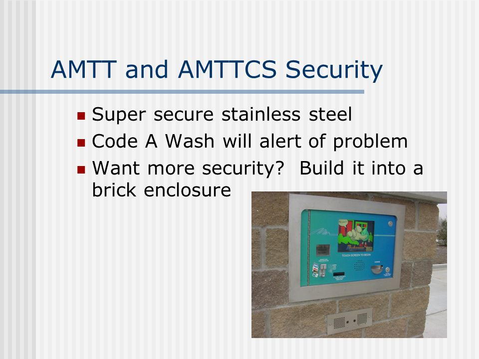 AMTT and AMTTCS Security Super secure stainless steel Code A Wash will alert of problem Want more security? Build it into a brick enclosure