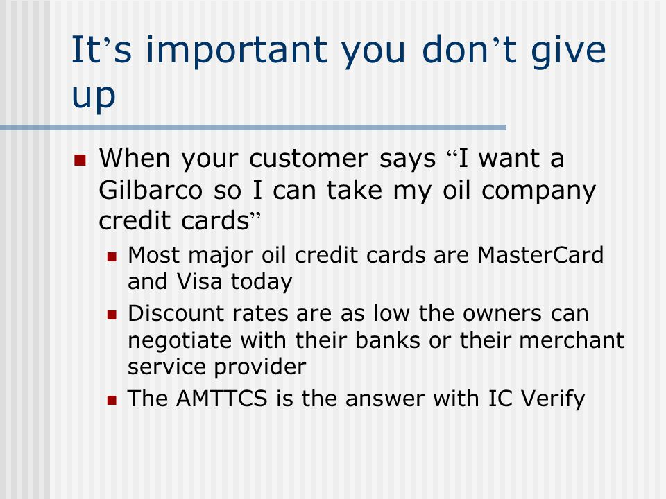 "It ' s important you don ' t give up When your customer says "" I want a Gilbarco so I can take my oil company credit cards "" Most major oil credit car"