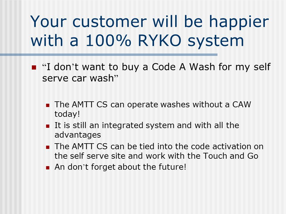 "Your customer will be happier with a 100% RYKO system "" I don ' t want to buy a Code A Wash for my self serve car wash "" The AMTT CS can operate washe"