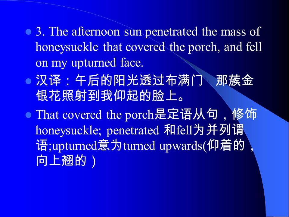 3. The afternoon sun penetrated the mass of honeysuckle that covered the porch, and fell on my upturned face. 汉译:午后的阳光透过布满门 那蔟金 银花照射到我仰起的脸上。 That cove