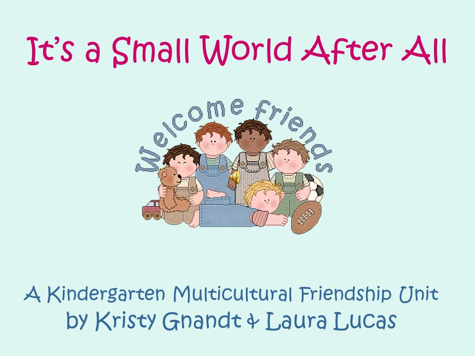 It's a Small World After All A Kindergarten Multicultural Friendship Unit by Kristy Gnandt & Laura Lucas