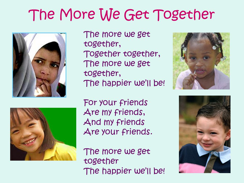 The More We Get Together The more we get together, Together together, The more we get together, The happier we'll be.