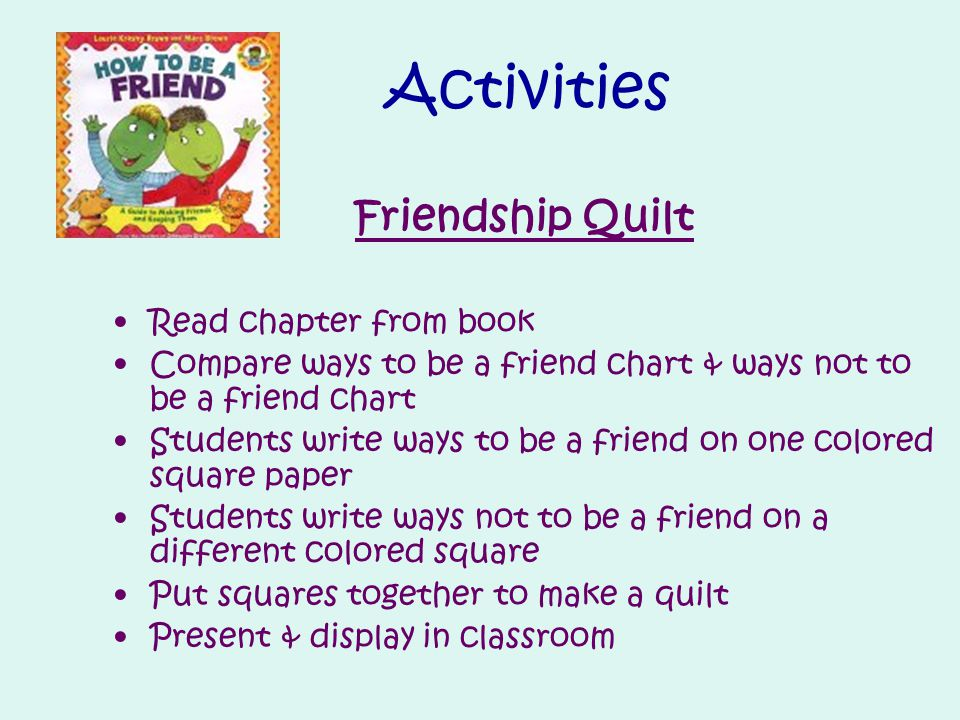 Activities Friendship Quilt Read chapter from book Compare ways to be a friend chart & ways not to be a friend chart Students write ways to be a friend on one colored square paper Students write ways not to be a friend on a different colored square Put squares together to make a quilt Present & display in classroom