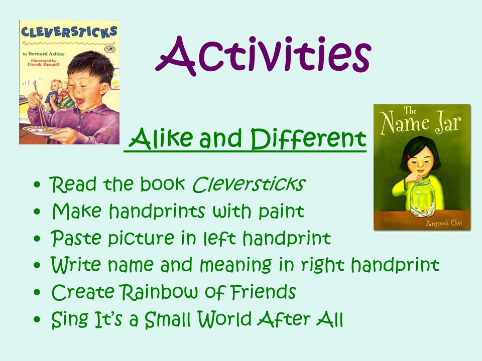 Activities Alike and Different Read the book Cleversticks Make handprints with paint Paste picture in left handprint Write name and meaning in right handprint Create Rainbow of Friends Sing It's a Small World After All