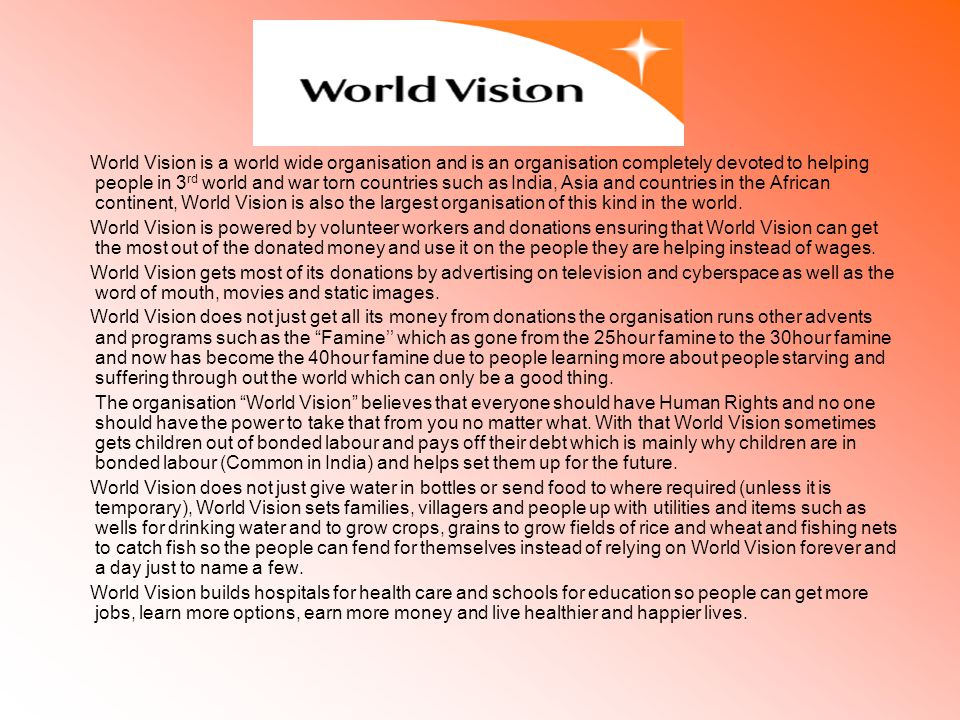 World Vision is a world wide organisation and is an organisation completely devoted to helping people in 3 rd world and war torn countries such as India, Asia and countries in the African continent, World Vision is also the largest organisation of this kind in the world.