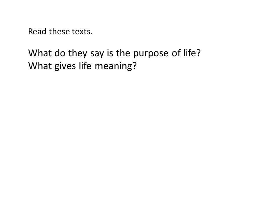 Read these texts. What do they say is the purpose of life? What gives life meaning?
