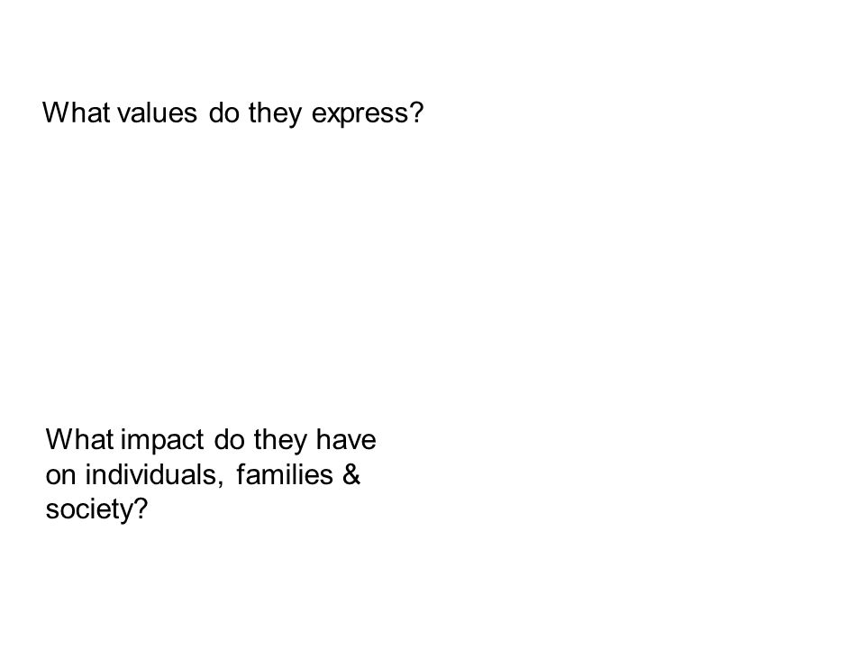 What values do they express? What impact do they have on individuals, families & society?