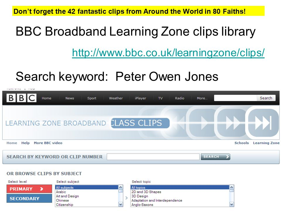 stephen@retoday.org.uk BBC Broadband Learning Zone clips library Search keyword: Peter Owen Jones http://www.bbc.co.uk/learningzone/clips/ Don't forget the 42 fantastic clips from Around the World in 80 Faiths!