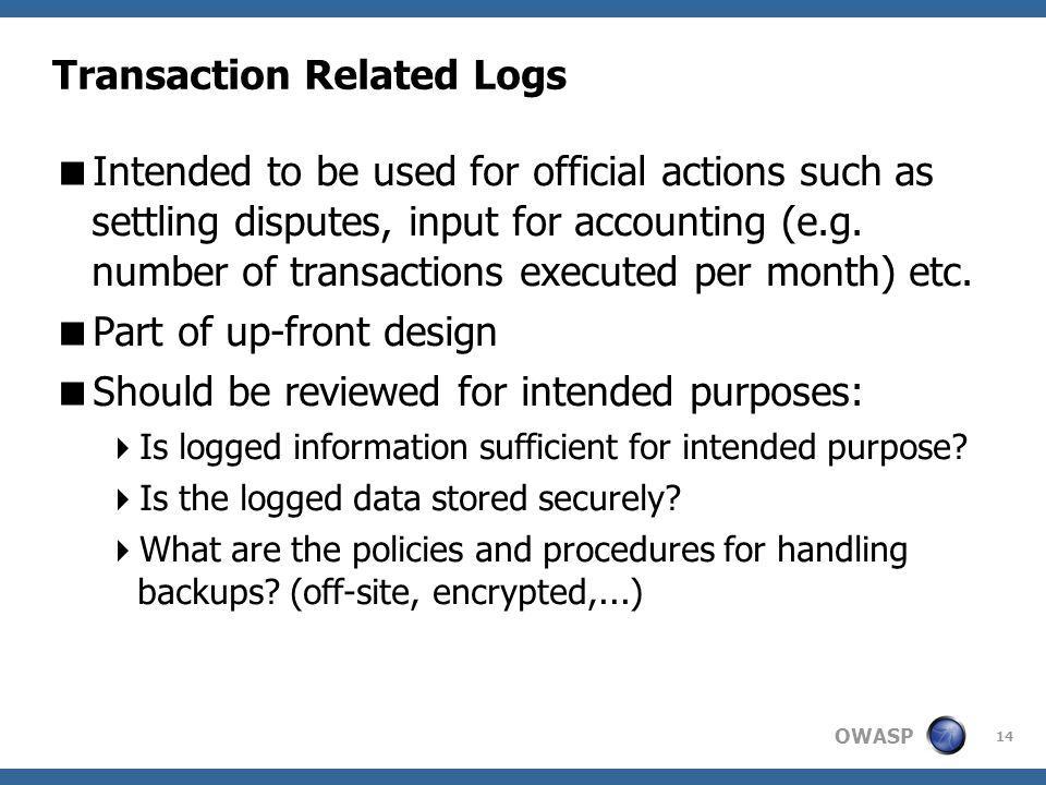 OWASP 14 Transaction Related Logs  Intended to be used for official actions such as settling disputes, input for accounting (e.g.
