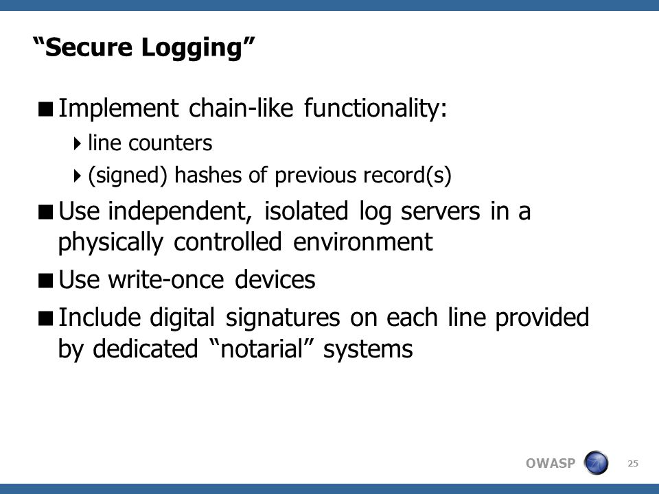 OWASP 25 Secure Logging  Implement chain-like functionality:  line counters  (signed) hashes of previous record(s)‏  Use independent, isolated log servers in a physically controlled environment  Use write-once devices  Include digital signatures on each line provided by dedicated notarial systems