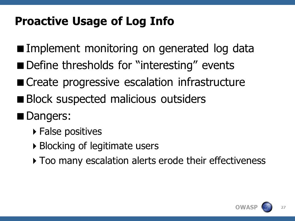 OWASP 27 Proactive Usage of Log Info  Implement monitoring on generated log data  Define thresholds for interesting events  Create progressive escalation infrastructure  Block suspected malicious outsiders  Dangers:  False positives  Blocking of legitimate users  Too many escalation alerts erode their effectiveness