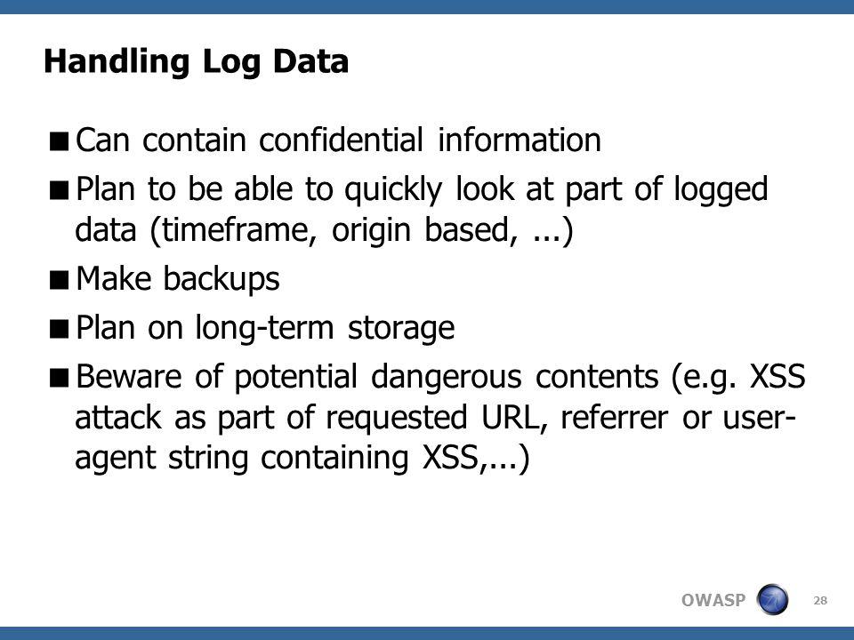 OWASP 28 Handling Log Data  Can contain confidential information  Plan to be able to quickly look at part of logged data (timeframe, origin based,...)‏  Make backups  Plan on long-term storage  Beware of potential dangerous contents (e.g.