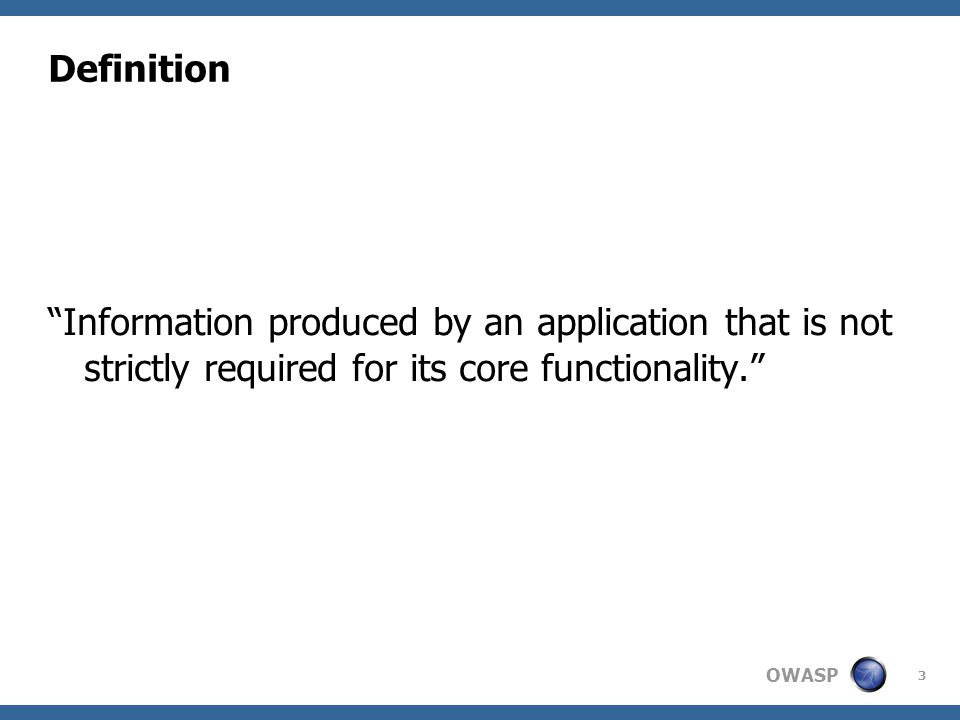 OWASP 3 Definition Information produced by an application that is not strictly required for its core functionality.