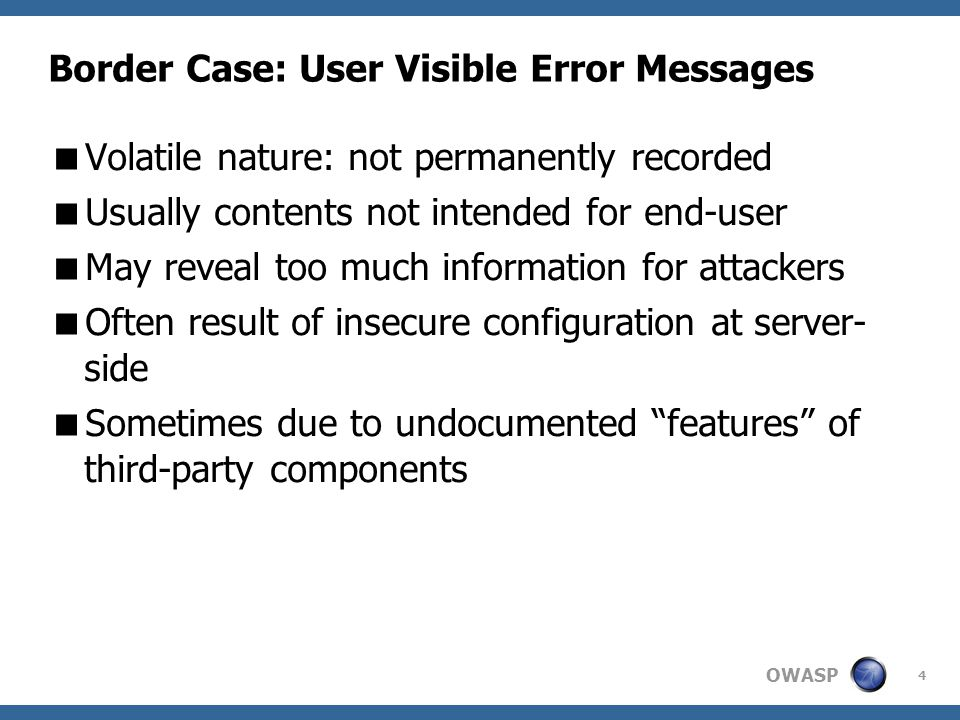 OWASP 4 Border Case: User Visible Error Messages  Volatile nature: not permanently recorded  Usually contents not intended for end-user  May reveal too much information for attackers  Often result of insecure configuration at server- side  Sometimes due to undocumented features of third-party components