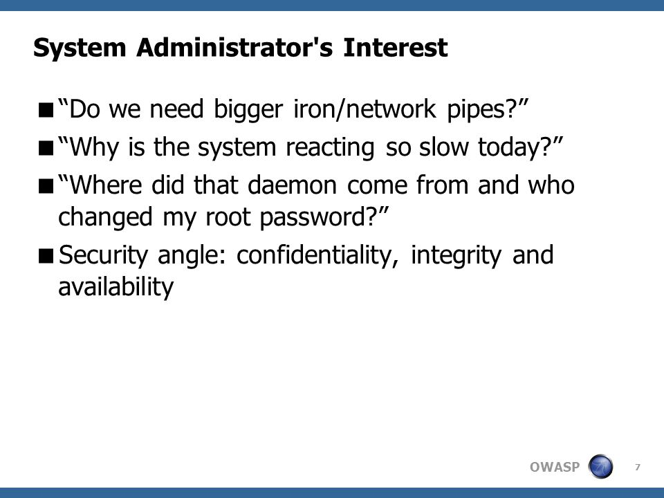 OWASP 7 System Administrator s Interest  Do we need bigger iron/network pipes  Why is the system reacting so slow today  Where did that daemon come from and who changed my root password  Security angle: confidentiality, integrity and availability