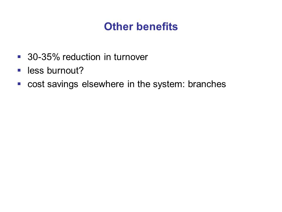 Other benefits  30-35% reduction in turnover  less burnout.