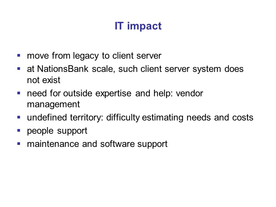 IT impact  move from legacy to client server  at NationsBank scale, such client server system does not exist  need for outside expertise and help: vendor management  undefined territory: difficulty estimating needs and costs  people support  maintenance and software support