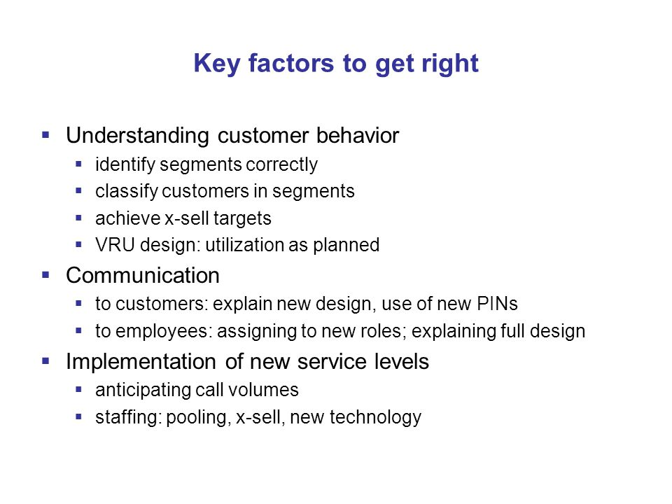 Key factors to get right  Understanding customer behavior  identify segments correctly  classify customers in segments  achieve x-sell targets  VRU design: utilization as planned  Communication  to customers: explain new design, use of new PINs  to employees: assigning to new roles; explaining full design  Implementation of new service levels  anticipating call volumes  staffing: pooling, x-sell, new technology