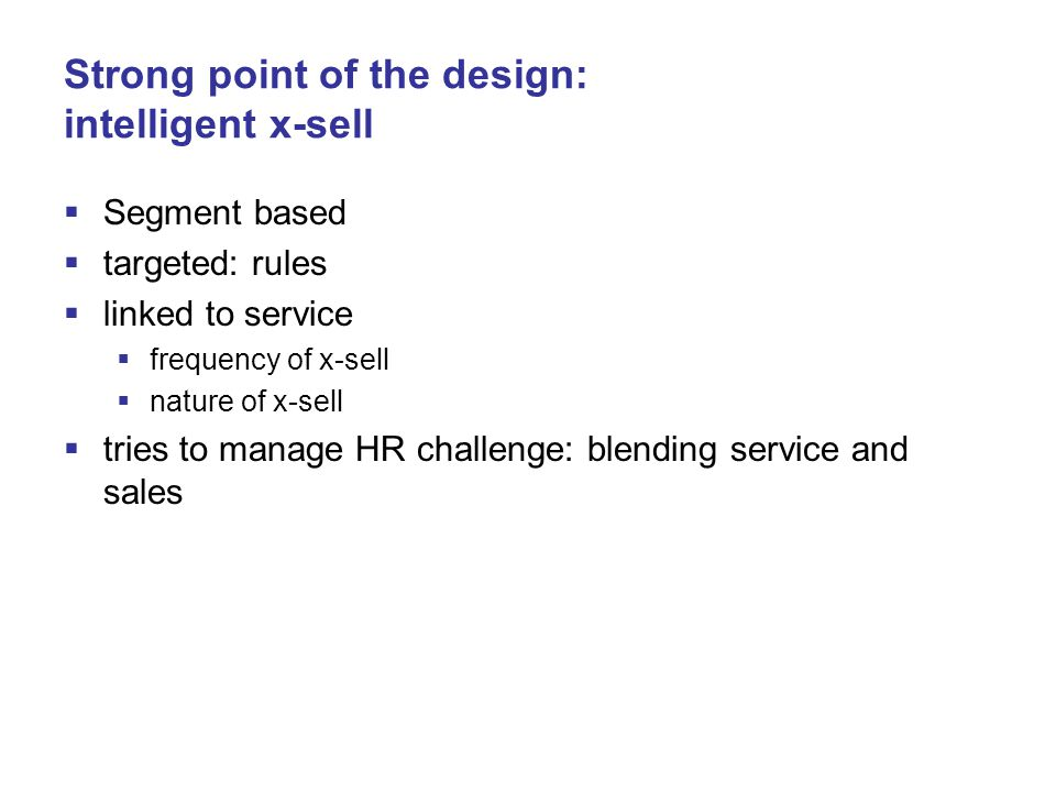 Strong point of the design: intelligent x-sell  Segment based  targeted: rules  linked to service  frequency of x-sell  nature of x-sell  tries to manage HR challenge: blending service and sales