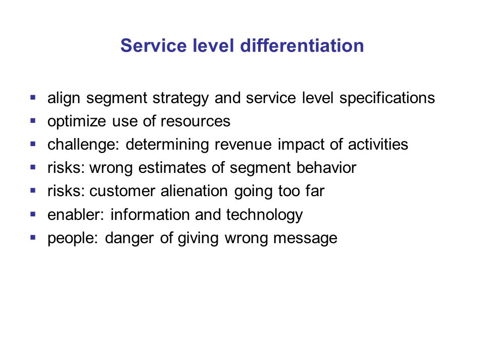 Service level differentiation  align segment strategy and service level specifications  optimize use of resources  challenge: determining revenue impact of activities  risks: wrong estimates of segment behavior  risks: customer alienation going too far  enabler: information and technology  people: danger of giving wrong message