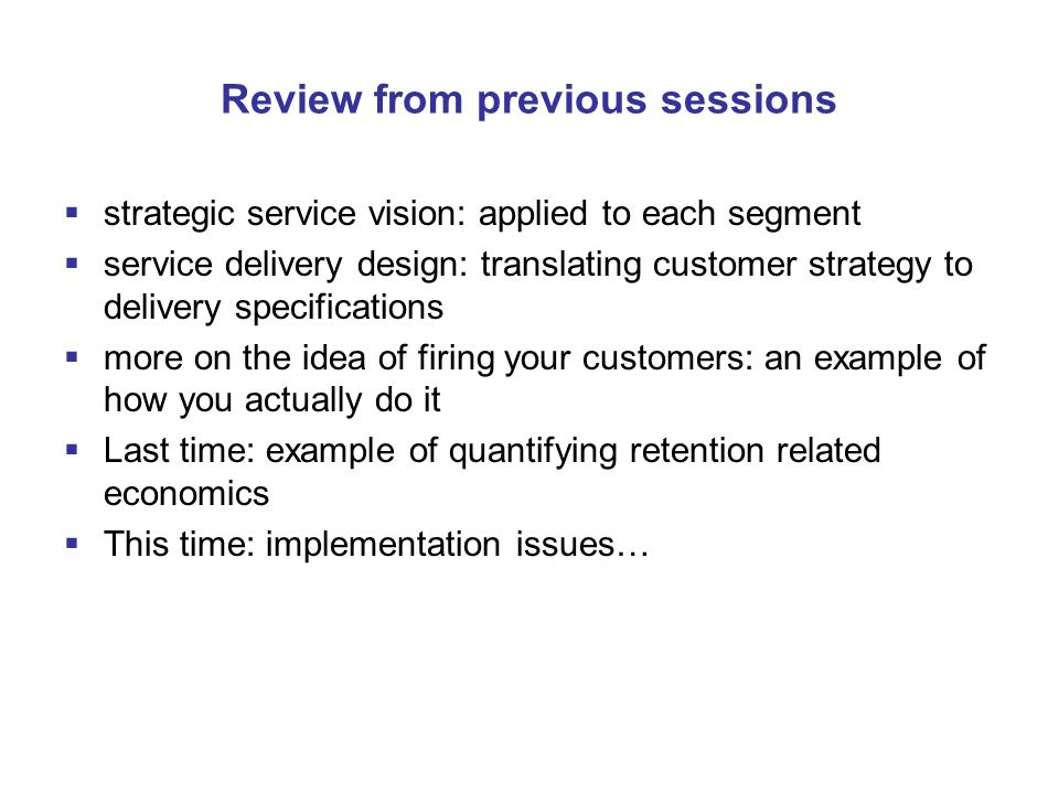 Review from previous sessions  strategic service vision: applied to each segment  service delivery design: translating customer strategy to delivery specifications  more on the idea of firing your customers: an example of how you actually do it  Last time: example of quantifying retention related economics  This time: implementation issues…