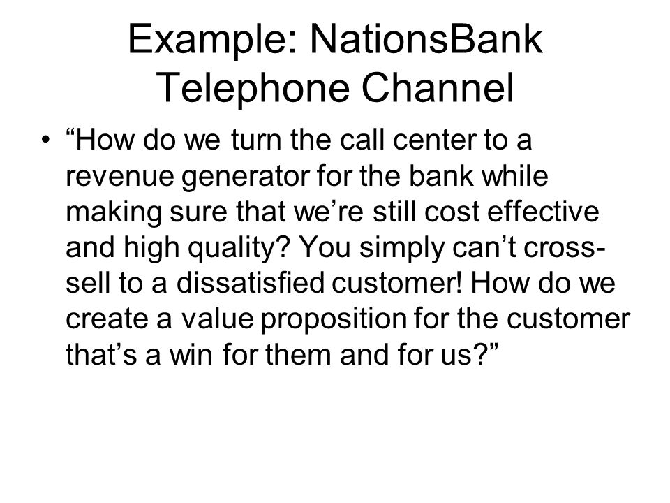 Example: NationsBank Telephone Channel How do we turn the call center to a revenue generator for the bank while making sure that we're still cost effective and high quality.