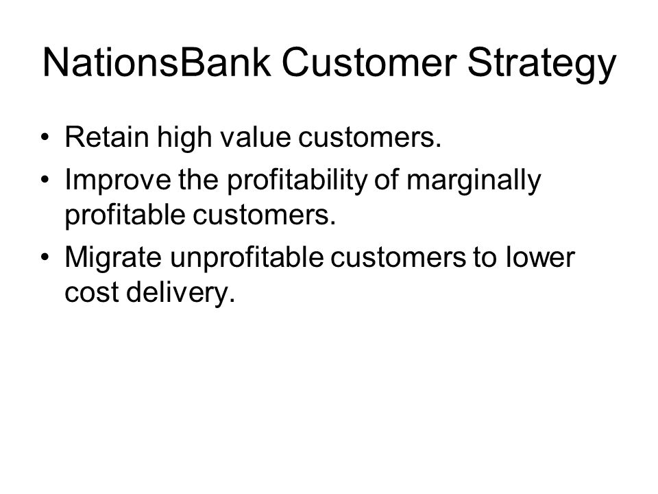 NationsBank Customer Strategy Retain high value customers.