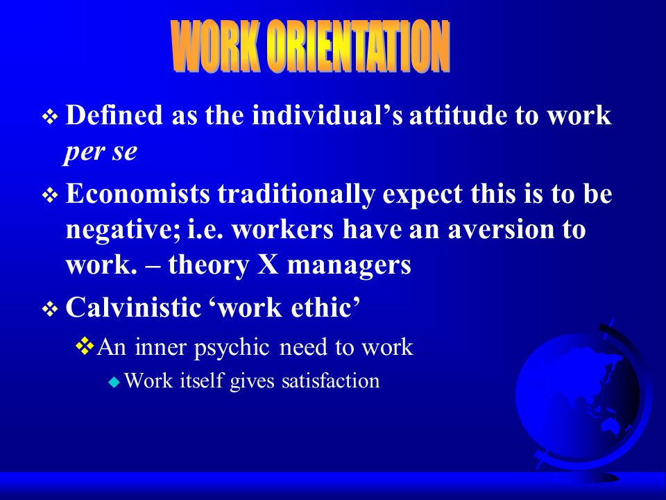  Defined as the individual's attitude to work per se  Economists traditionally expect this is to be negative; i.e. workers have an aversion to work.
