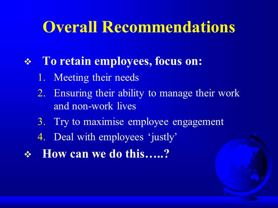 Overall Recommendations  To retain employees, focus on: 1.Meeting their needs 2.Ensuring their ability to manage their work and non-work lives 3.Try