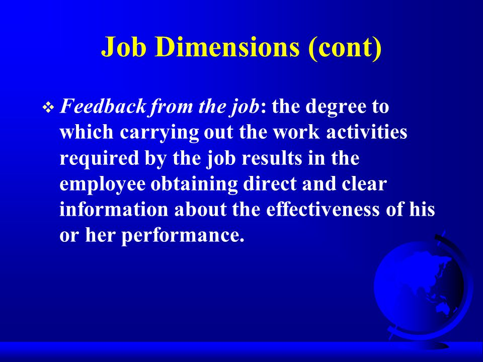 Job Dimensions (cont)  Feedback from the job: the degree to which carrying out the work activities required by the job results in the employee obtain