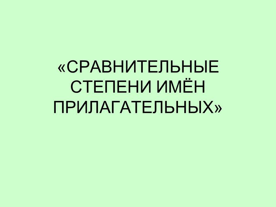 «СРАВНИТЕЛЬНЫЕ СТЕПЕНИ ИМЁН ПРИЛАГАТЕЛЬНЫХ»