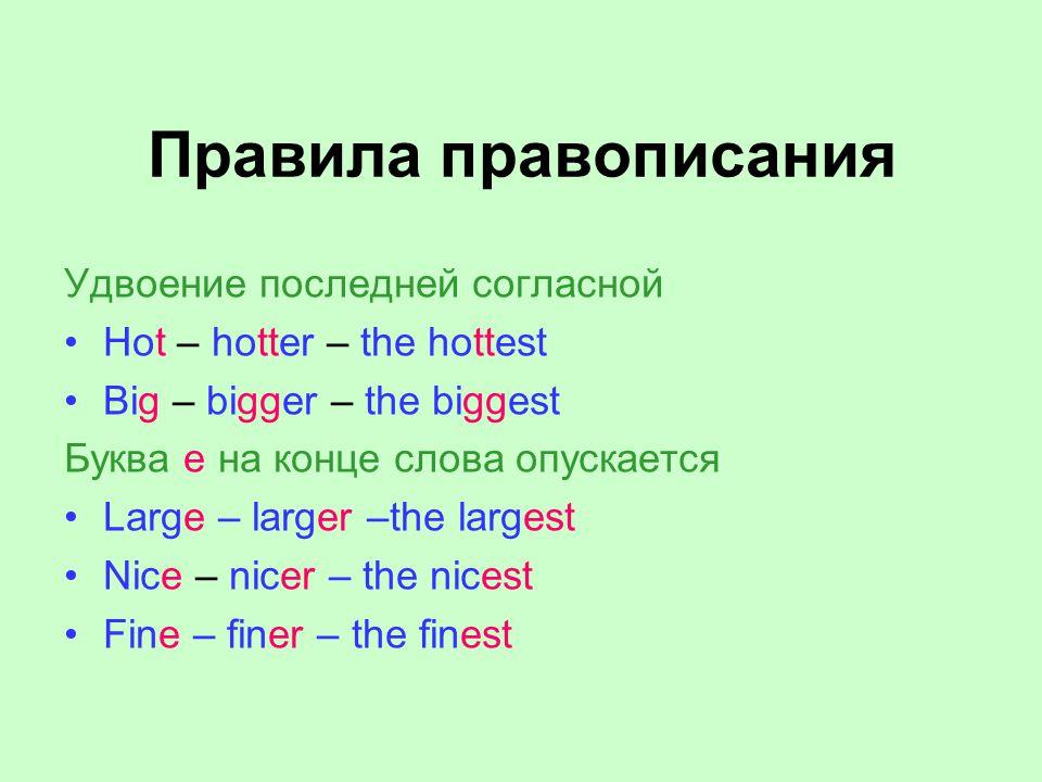 Правила правописания Удвоение последней согласной Hot – hotter – the hottest Big – bigger – the biggest Буква е на конце слова опускается Large – larger –the largest Nice – nicer – the nicest Fine – finer – the finest