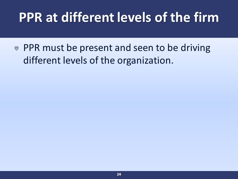 PPR at different levels of the firm PPR must be present and seen to be driving different levels of the organization.