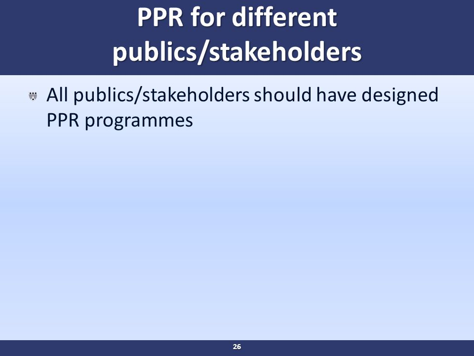 PPR for different publics/stakeholders All publics/stakeholders should have designed PPR programmes 26