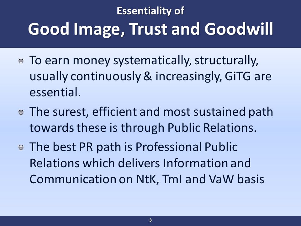 Essentiality of Good Image, Trust and Goodwill To earn money systematically, structurally, usually continuously & increasingly, GiTG are essential.