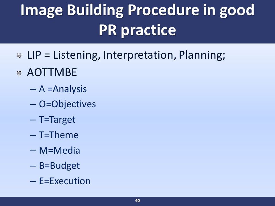 Image Building Procedure in good PR practice LIP = Listening, Interpretation, Planning; AOTTMBE – A =Analysis – O=Objectives – T=Target – T=Theme – M=Media – B=Budget – E=Execution 40