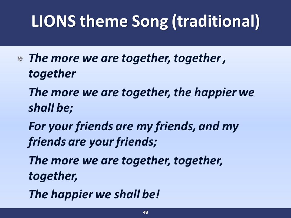 LIONS theme Song (traditional) The more we are together, together, together The more we are together, the happier we shall be; For your friends are my friends, and my friends are your friends; The more we are together, together, together, The happier we shall be.