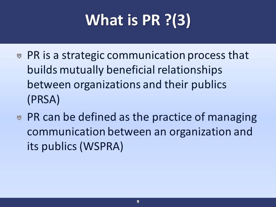 What is PR (3) PR is a strategic communication process that builds mutually beneficial relationships between organizations and their publics (PRSA) PR can be defined as the practice of managing communication between an organization and its publics (WSPRA) 9