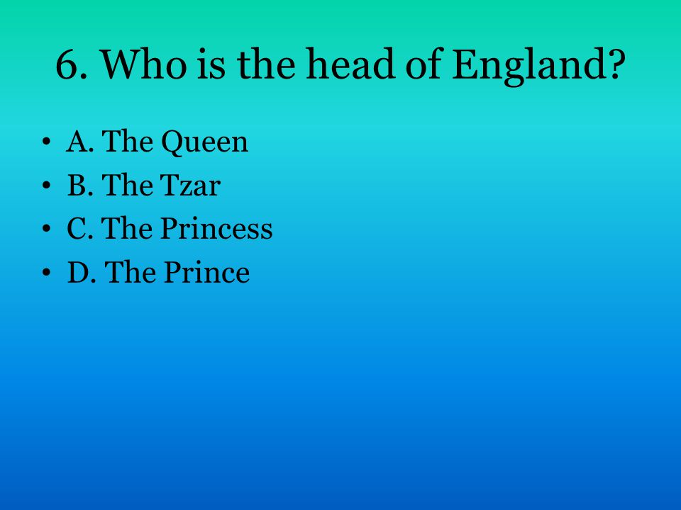 6. Who is the head of England? A. The Queen B. The Tzar C. The Princess D. The Prince