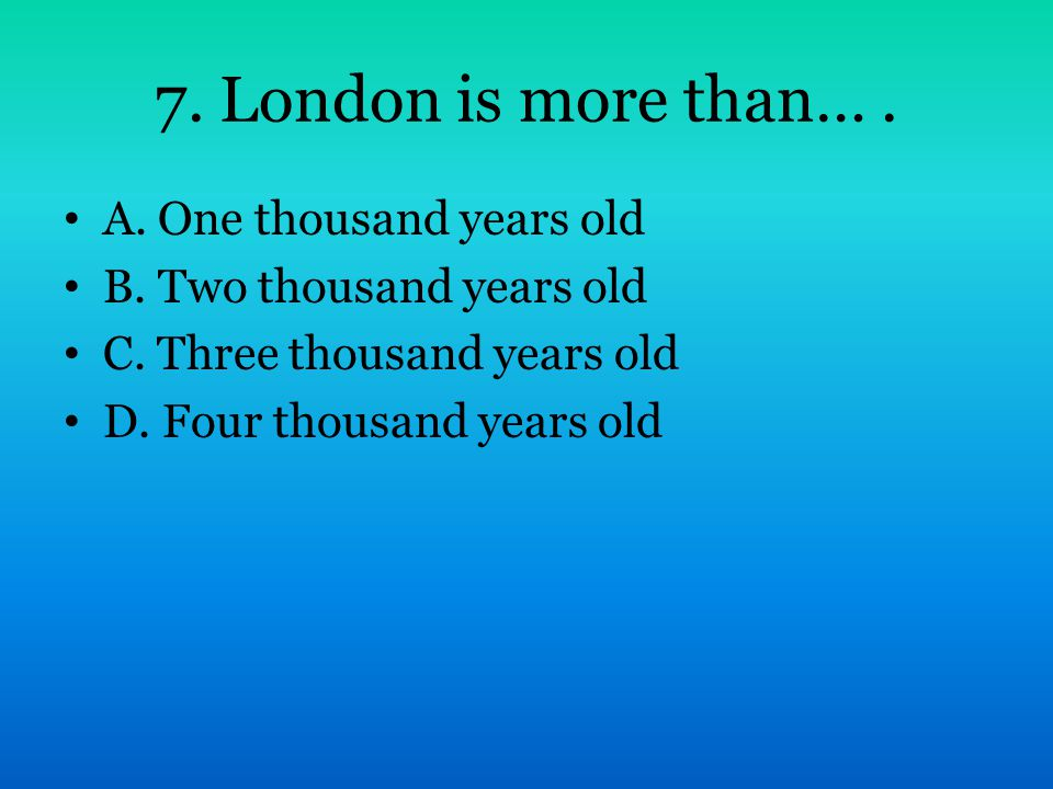 7. London is more than…. A. One thousand years old B. Two thousand years old C. Three thousand years old D. Four thousand years old