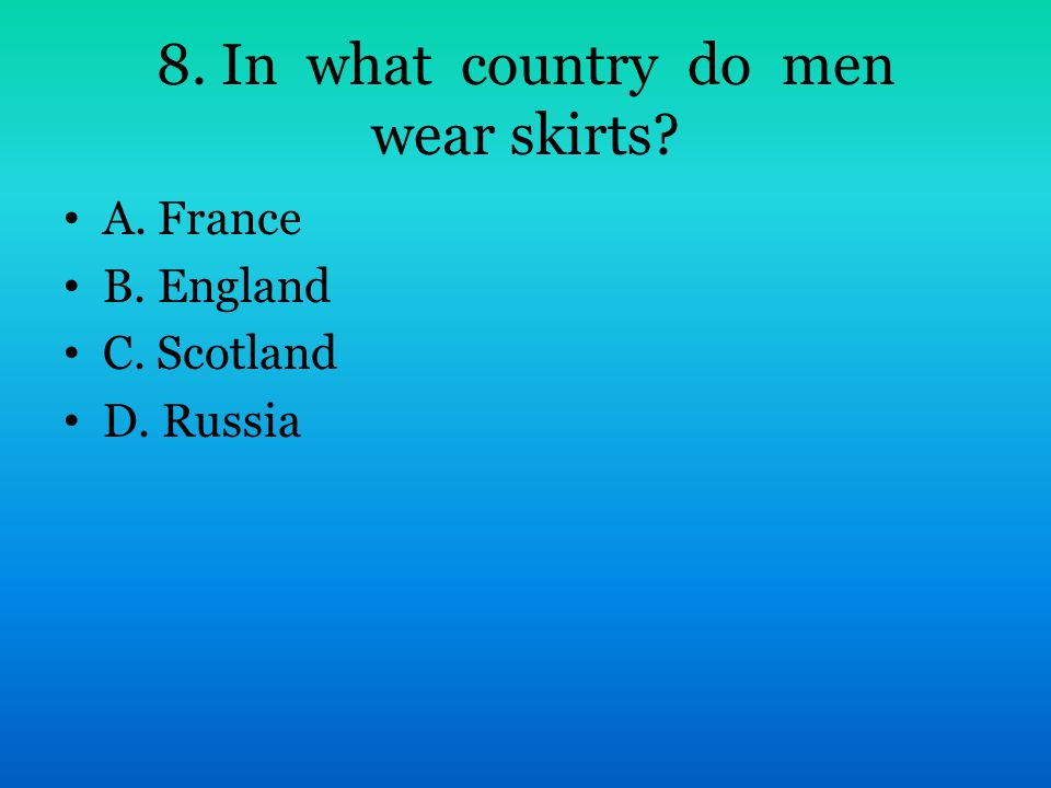 8. In what country do men wear skirts? A. France B. England C. Scotland D. Russia