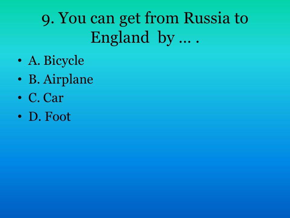 9. You can get from Russia to England by …. A. Bicycle B. Airplane C. Car D. Foot