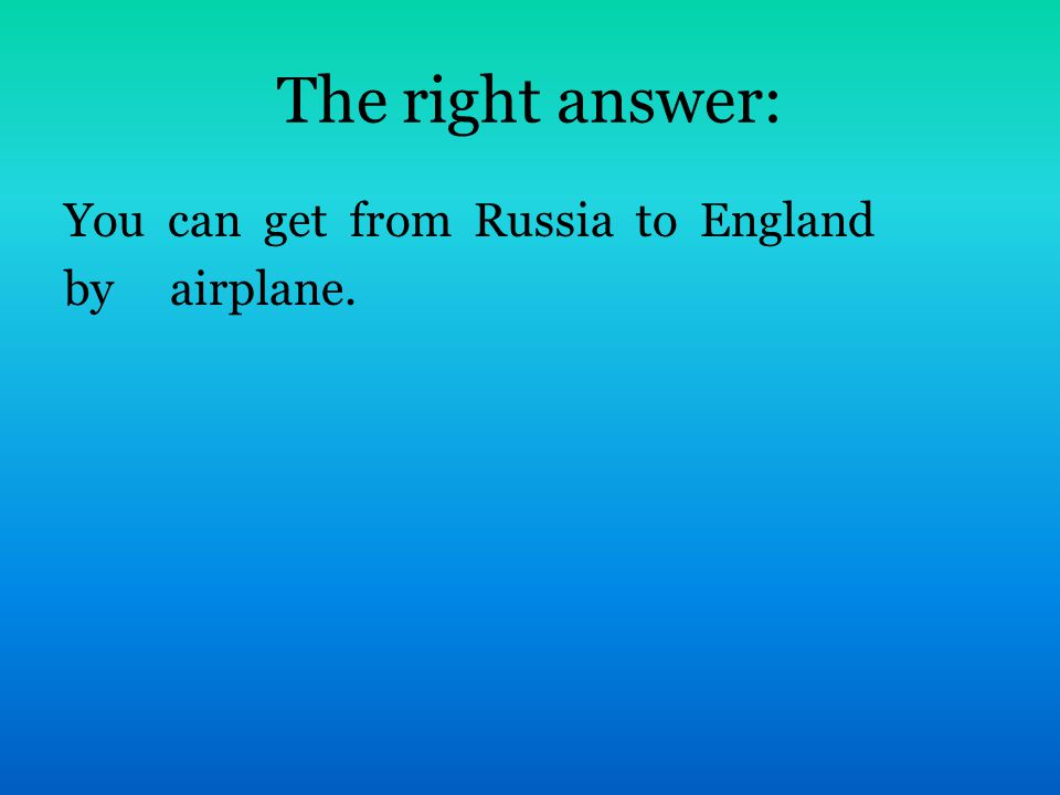 The right answer: You can get from Russia to England by airplane.