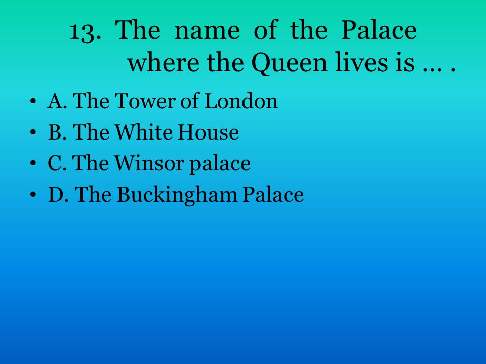 13. The name of the Palace where the Queen lives is …. A. The Tower of London B. The White House C. The Winsor palace D. The Buckingham Palace