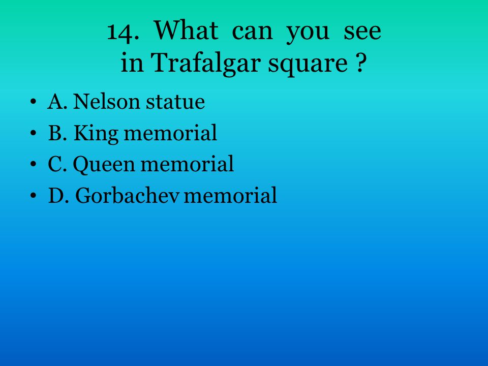 14. What can you see in Trafalgar square ? A. Nelson statue B. King memorial C. Queen memorial D. Gorbachev memorial