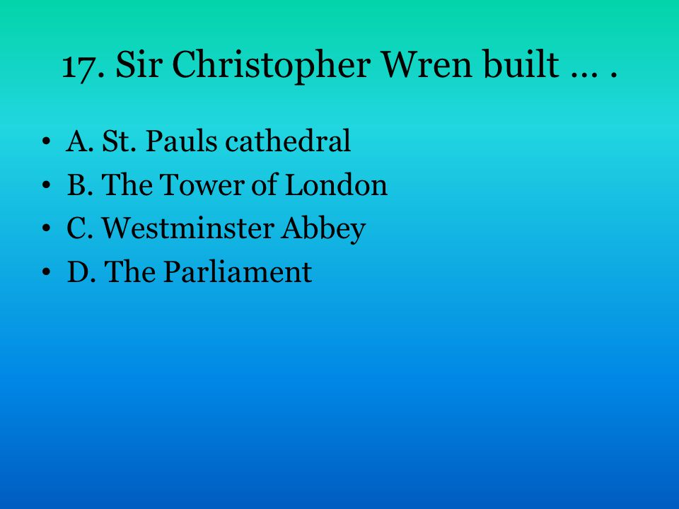 17. Sir Christopher Wren built …. A. St. Pauls cathedral B. The Tower of London C. Westminster Abbey D. The Parliament