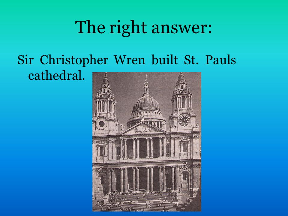 The right answer: Sir Christopher Wren built St. Pauls cathedral.